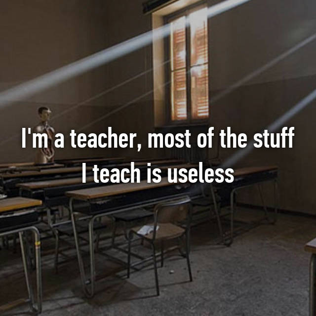 8-most-of-the-stuff-i-teach-in-class-is-useless